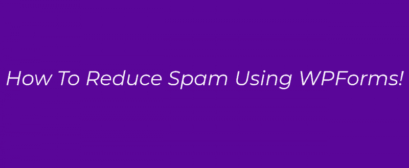 How To Reduce Spam Form Submissions Using WPForms