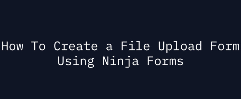 How To Create a File Upload Form Using Ninja Forms