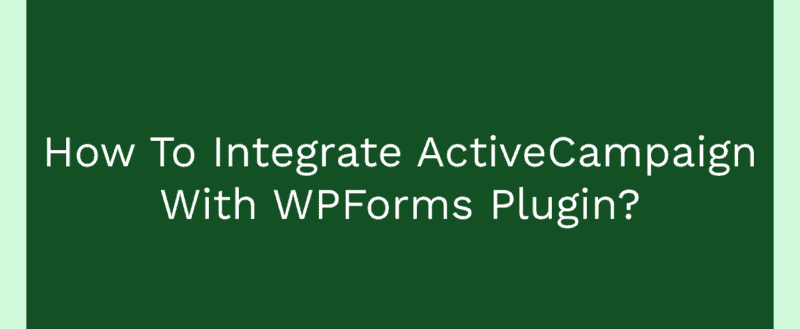 How To Integrate ActiveCampaign With WPForms Plugin?