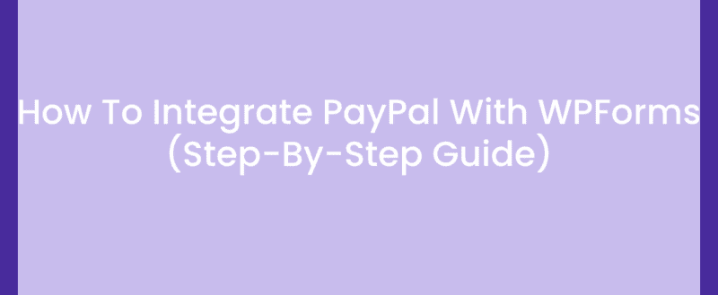 How To Integrate PayPal With WPForms (Step-By-Step Guide)