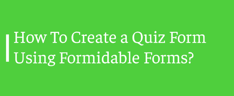 How To Create a Quiz Form Using Formidable Forms?