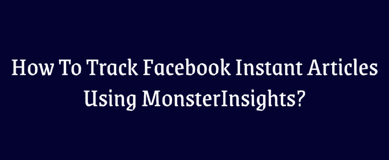How To Track Facebook Instant Articles Using MonsterInsights?