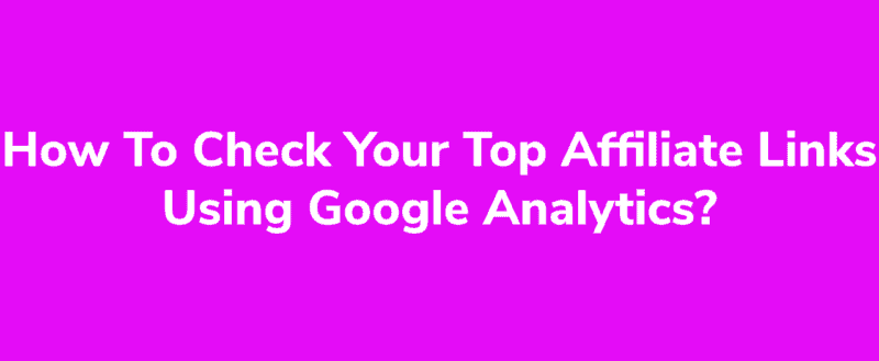 How To Check Your Top Performing Affiliate Links Using Google Analytics?