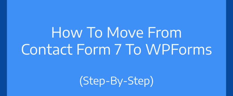 How To Move From Contact Form 7 To WPForms (Step-By-Step)
