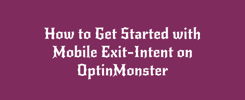 How to Get Started with Mobile Exit-Intent on OptinMonster
