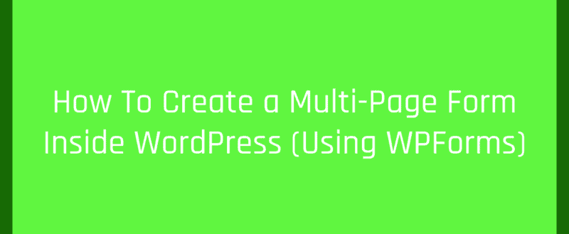 How To Create a Multi-Page Form Inside WordPress (Using WPForms)